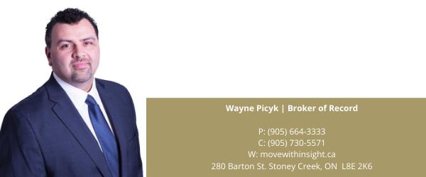 Wayne Picyk _ Broker of Record P_ (905) 664-3333 C_ (905) 730-5571 W_ movewithinsight.ca 280 Barton St. Stoney Creek, ON L8E 2K6